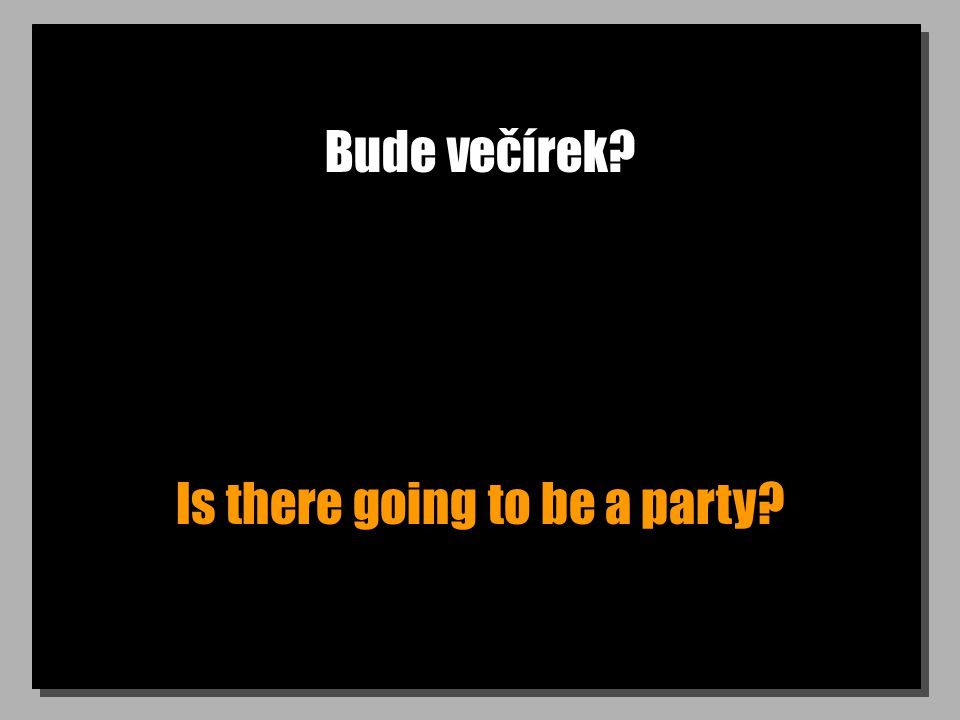 Bude večírek? Is there going to be a party?