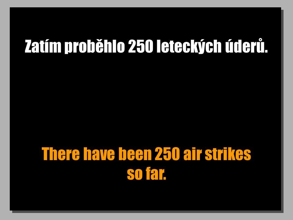 Zatím proběhlo 250 leteckých úderů. There have been 250 air strikes so far.