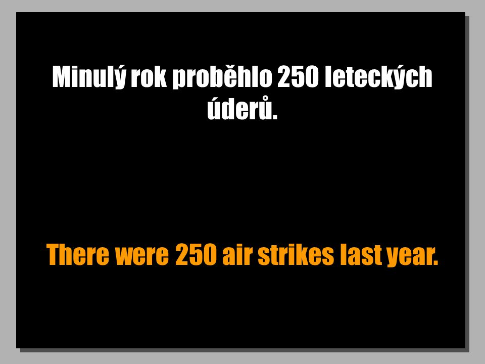 Minulý rok proběhlo 250 leteckých úderů. There were 250 air strikes last year.