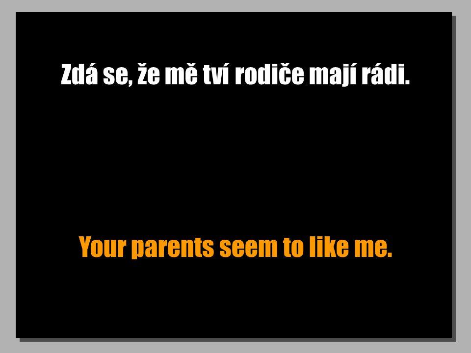 Zdá se, že mě tví rodiče mají rádi. Your parents seem to like me.