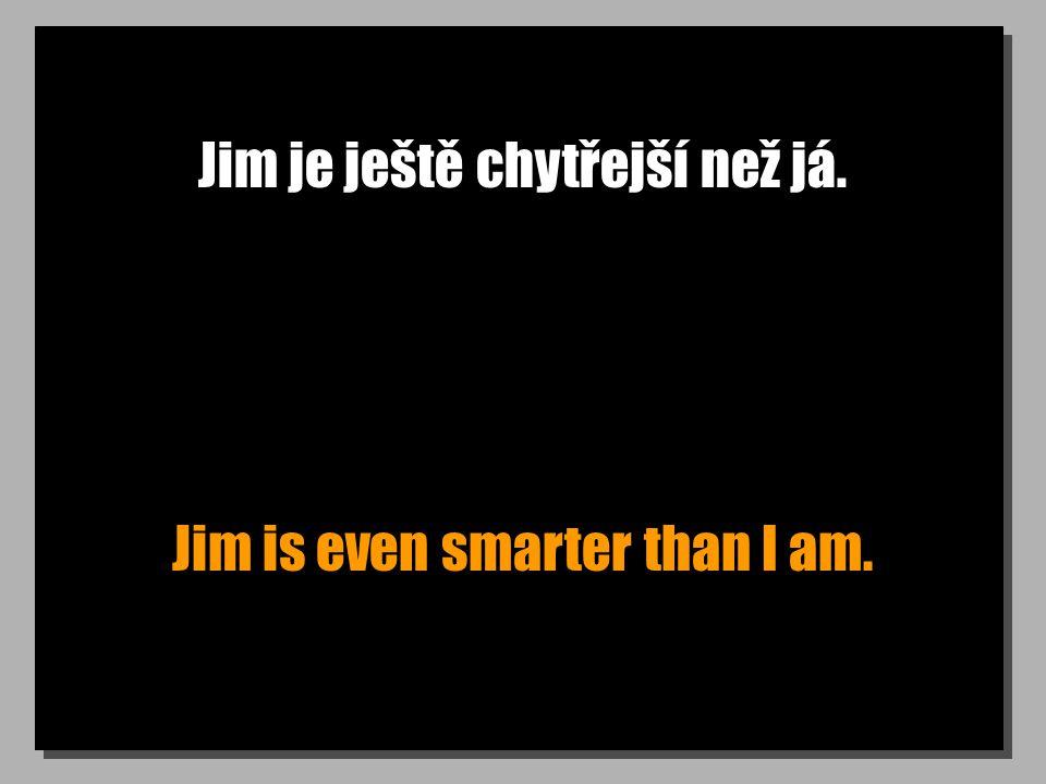 Jim je ještě chytřejší než já. Jim is even smarter than I am.