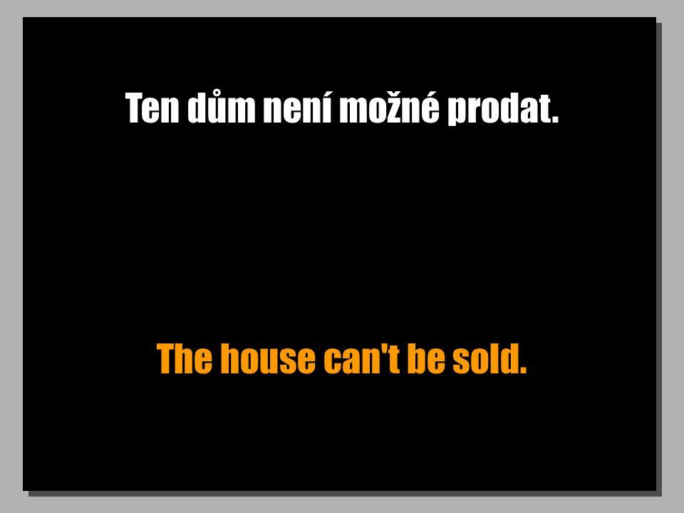 Ten dům není možné prodat. The house can't be sold.