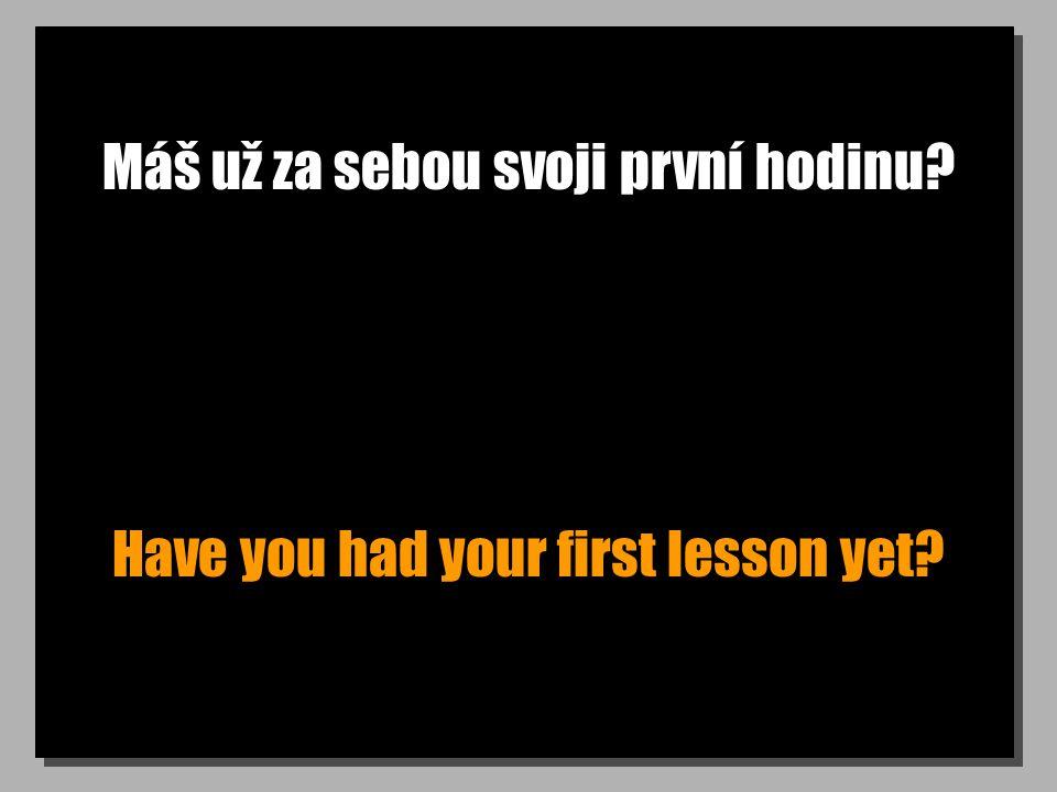 Máš už za sebou svoji první hodinu? Have you had your first lesson yet?