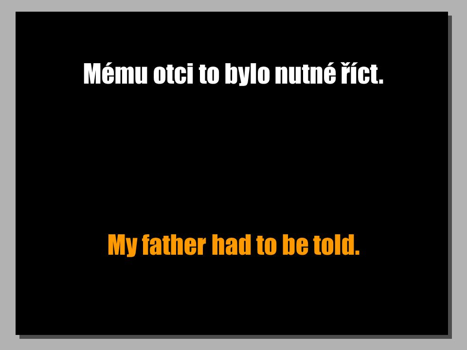 Mému otci to bylo nutné říct. My father had to be told.