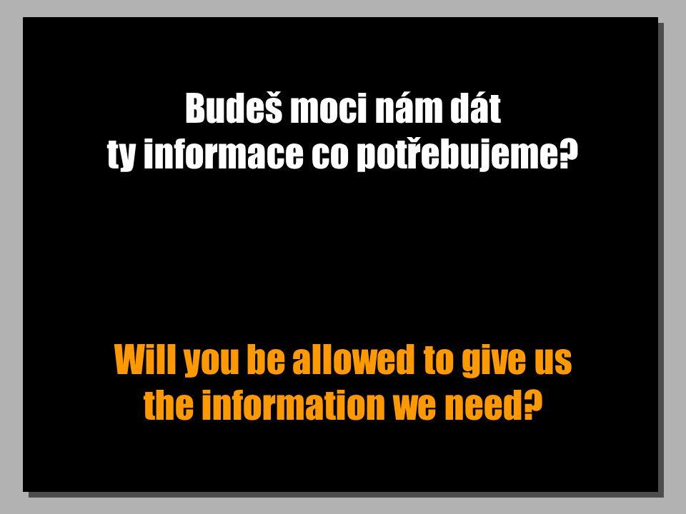 Budeš moci nám dát ty informace co potřebujeme? Will you be allowed to give us the information we need?
