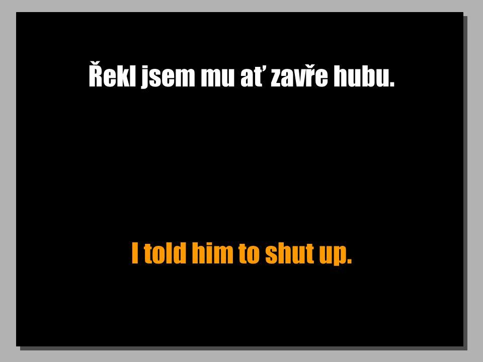 Řekl jsem mu ať zavře hubu. I told him to shut up.