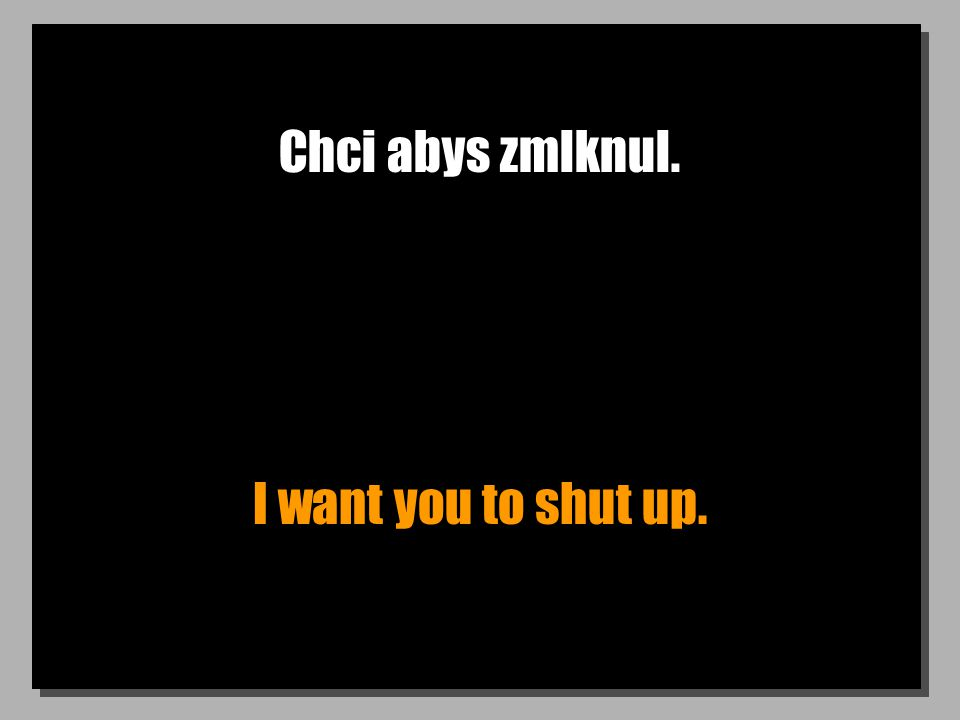 Chci abys zmlknul. I want you to shut up.