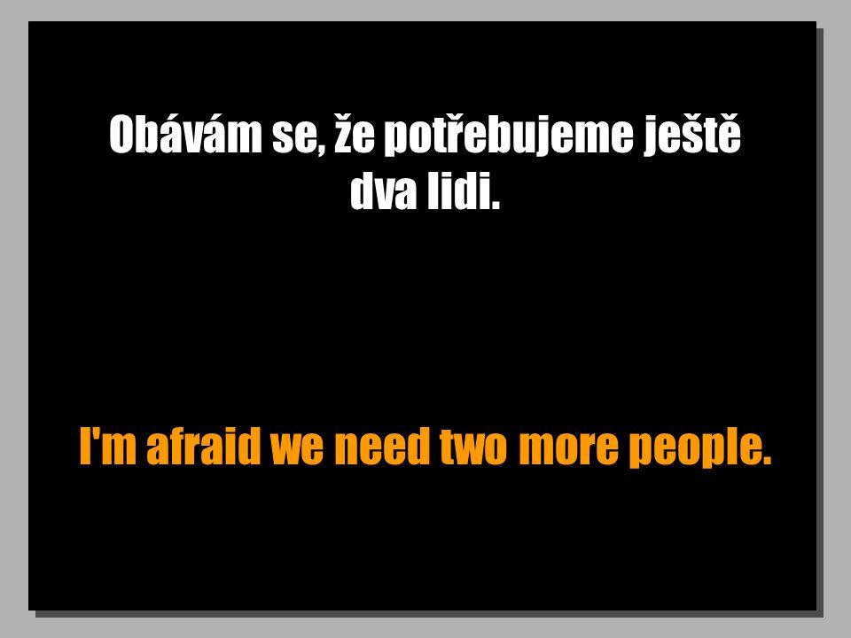 Obávám se, že potřebujeme ještě dva lidi. I'm afraid we need two more people.