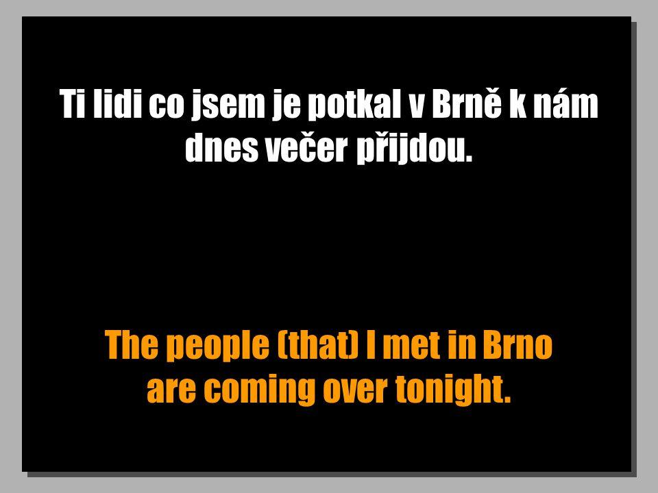 Ti lidi co jsem je potkal v Brně k nám dnes večer přijdou. The people (that) I met in Brno are coming over tonight.
