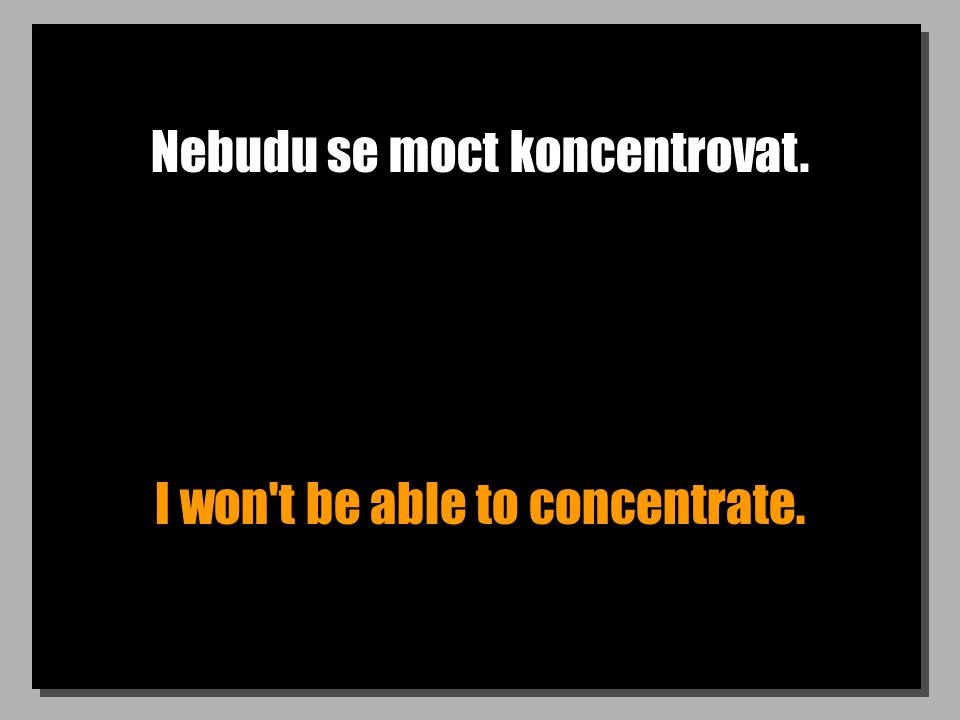 Nebudu se moct koncentrovat. I won t be able to concentrate.