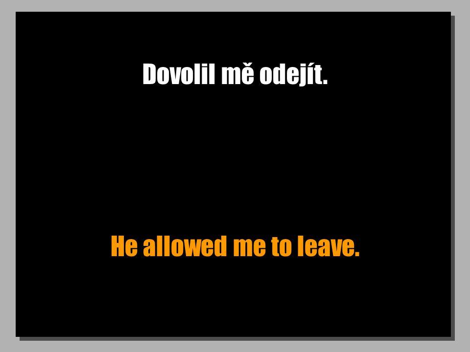 Dovolil mě odejít. He allowed me to leave.