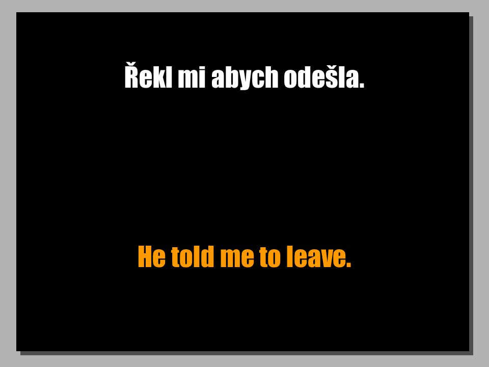 Řekl mi abych odešla. He told me to leave.