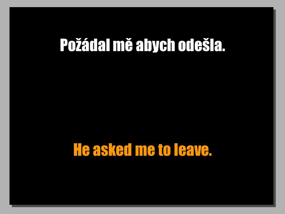 Požádal mě abych odešla. He asked me to leave.
