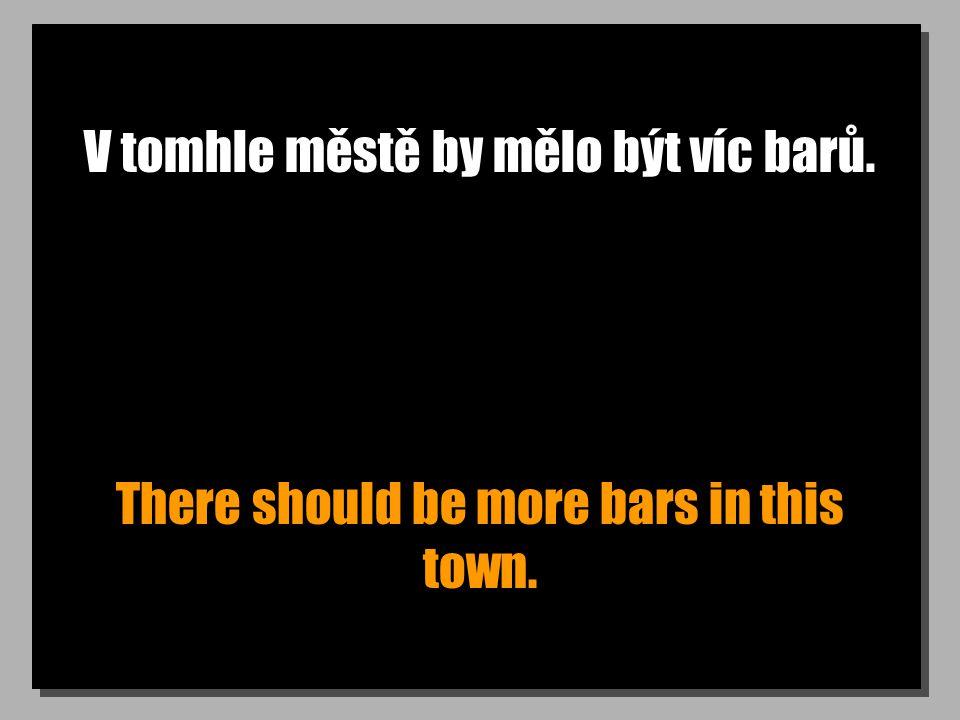 V tomhle městě by mělo být víc barů. There should be more bars in this town.