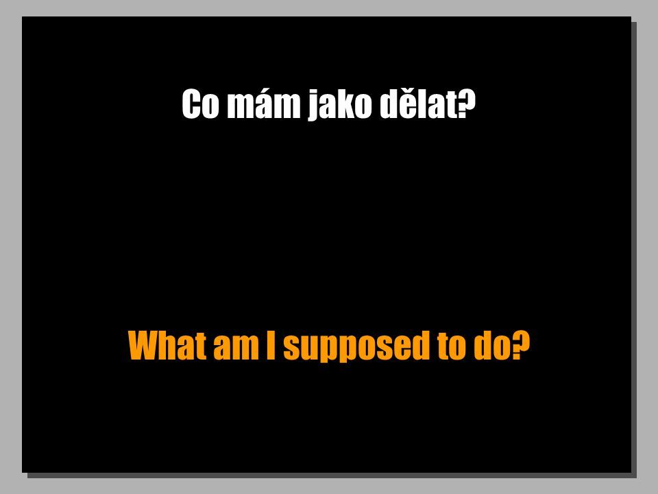 Co mám jako dělat? What am I supposed to do?