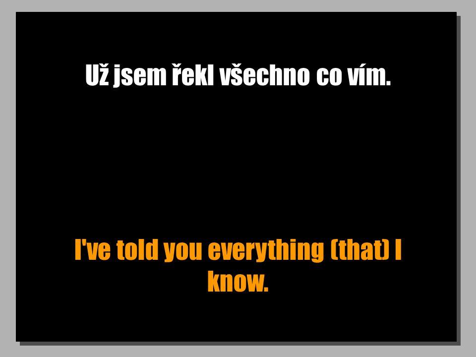 Už jsem řekl všechno co vím. I've told you everything (that) I know.