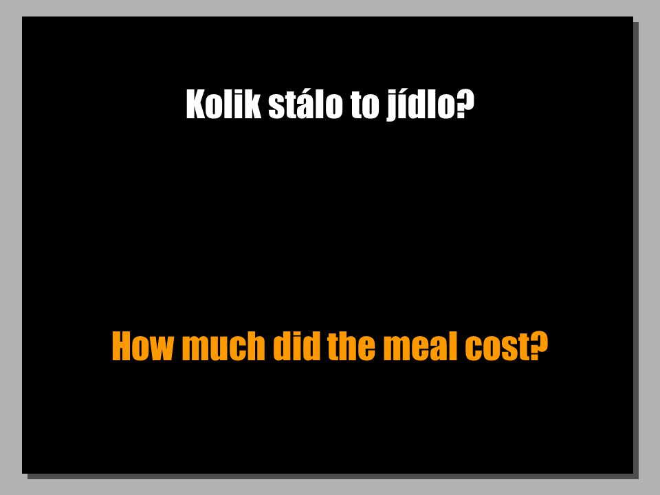Kolik stálo to jídlo How much did the meal cost