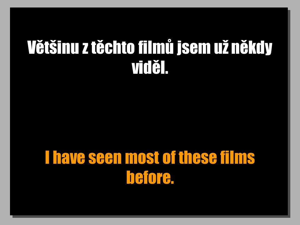 Většinu z těchto filmů jsem už někdy viděl. I have seen most of these films before.