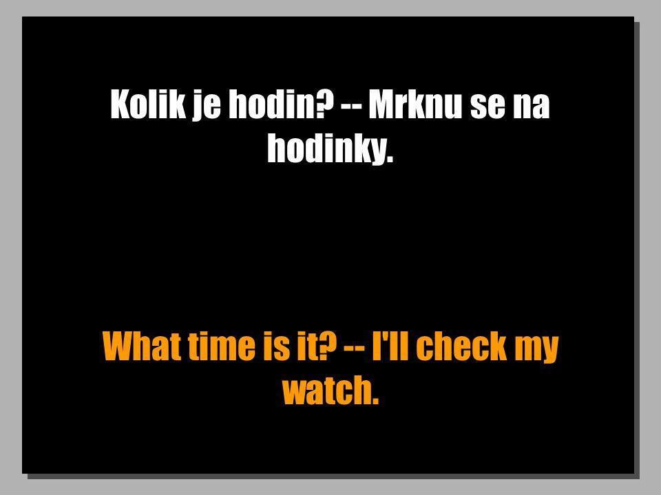 Kolik je hodin? -- Mrknu se na hodinky. What time is it? -- I'll check my watch.