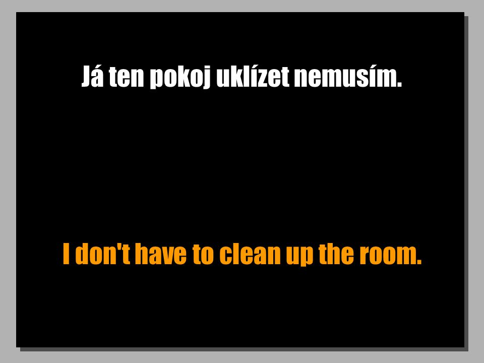 Já ten pokoj uklízet nemusím. I don t have to clean up the room.
