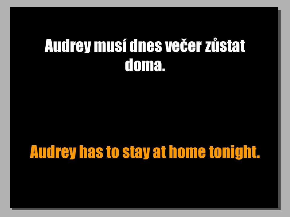 Audrey musí dnes večer zůstat doma. Audrey has to stay at home tonight.