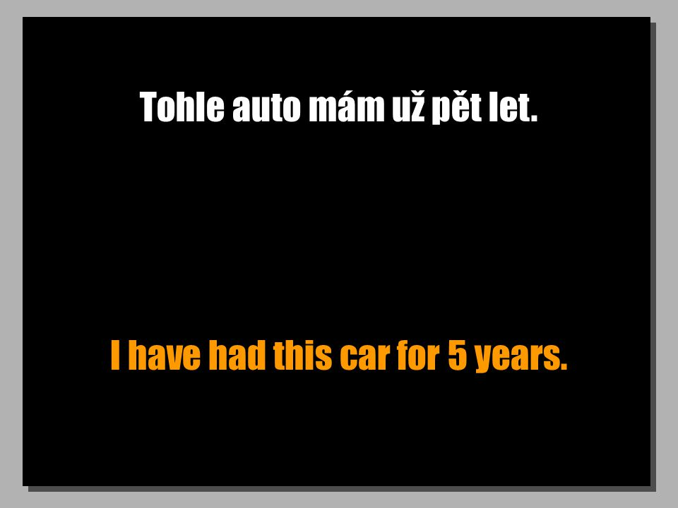 Jak dlouho už to auto opravuješ? How long have you been repairing the car?