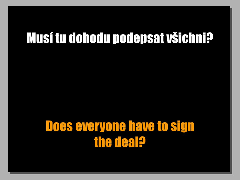 Musí tu dohodu podepsat všichni? Does everyone have to sign the deal?