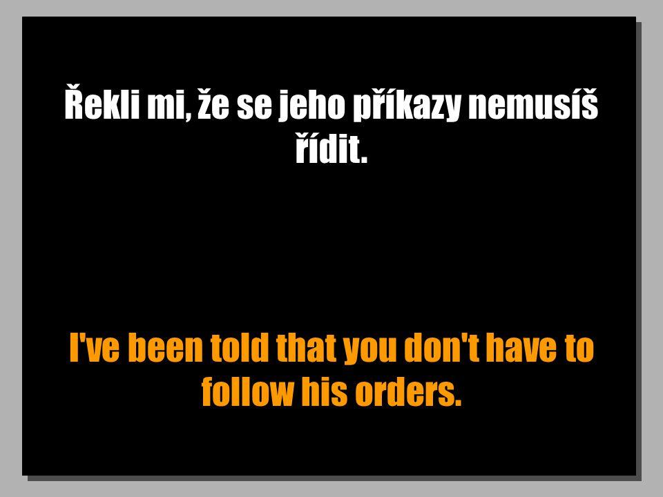 Řekli mi, že se jeho příkazy nemusíš řídit. I've been told that you don't have to follow his orders.