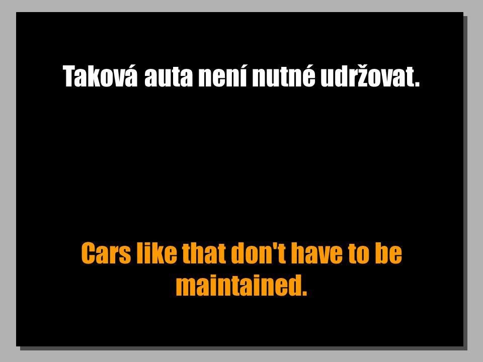 Taková auta není nutné udržovat. Cars like that don't have to be maintained.