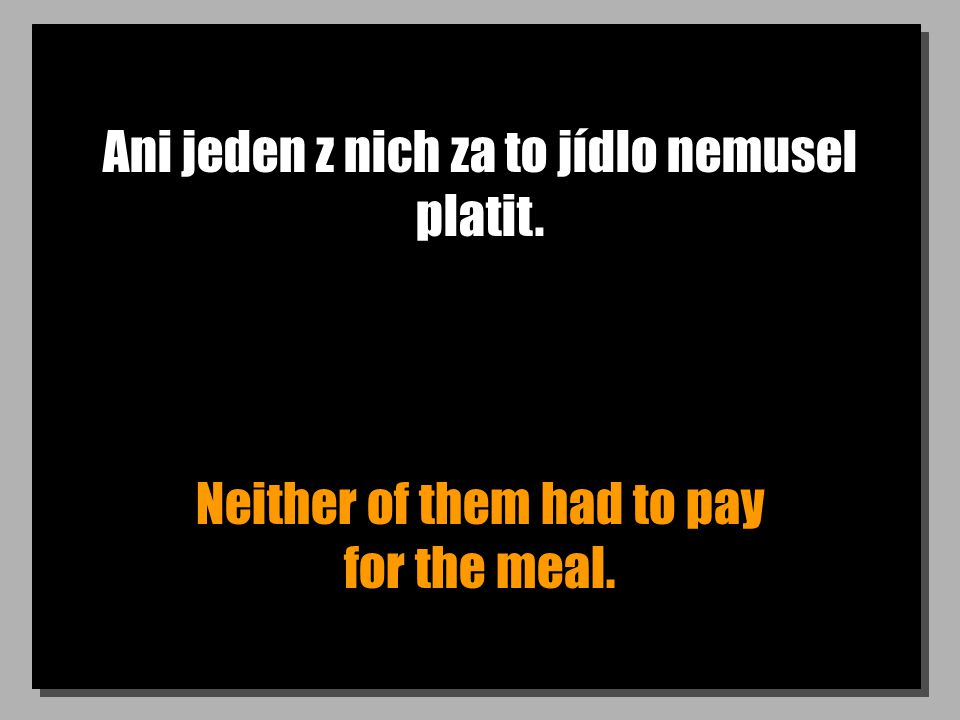 Ani jeden z nich za to jídlo nemusel platit. Neither of them had to pay for the meal.