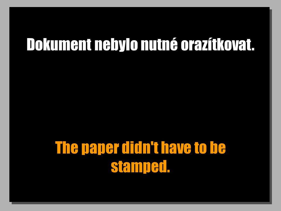 Dokument nebylo nutné orazítkovat. The paper didn't have to be stamped.