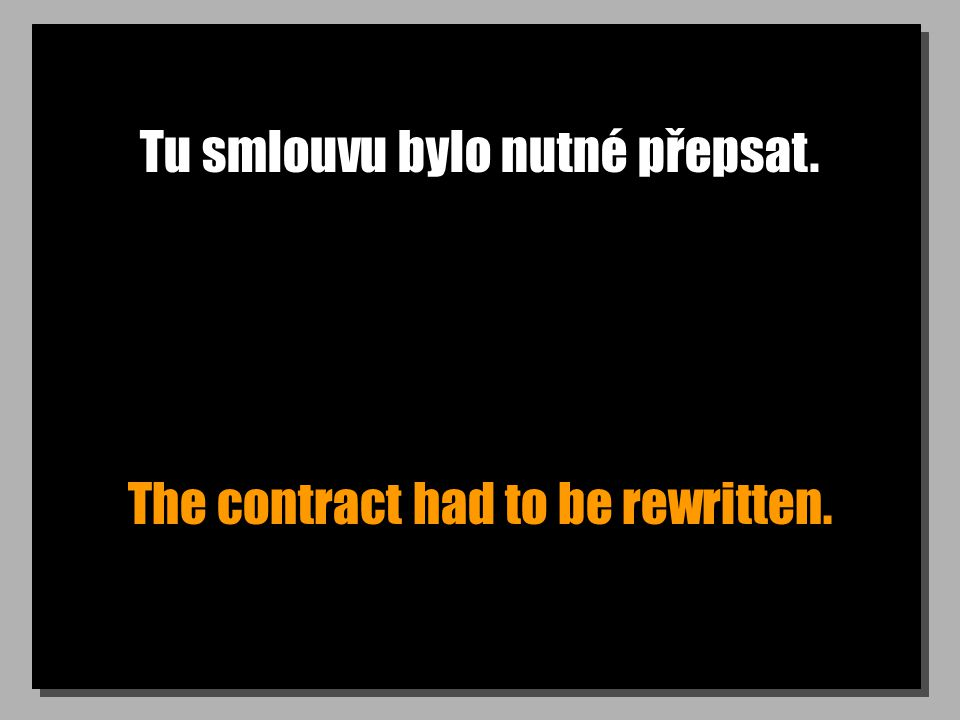 Tu smlouvu bylo nutné přepsat. The contract had to be rewritten.