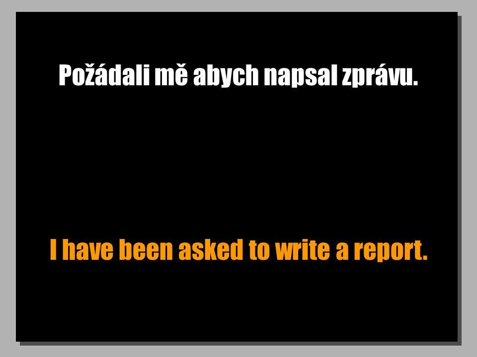 Požádali mě abych napsal zprávu. I have been asked to write a report.