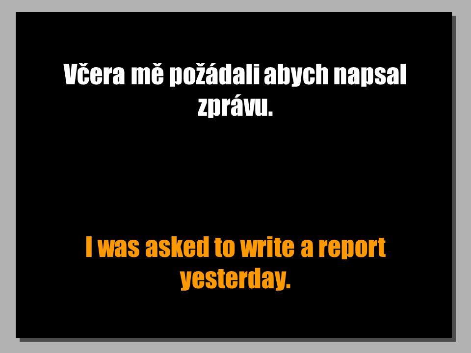 Včera mě požádali abych napsal zprávu. I was asked to write a report yesterday.