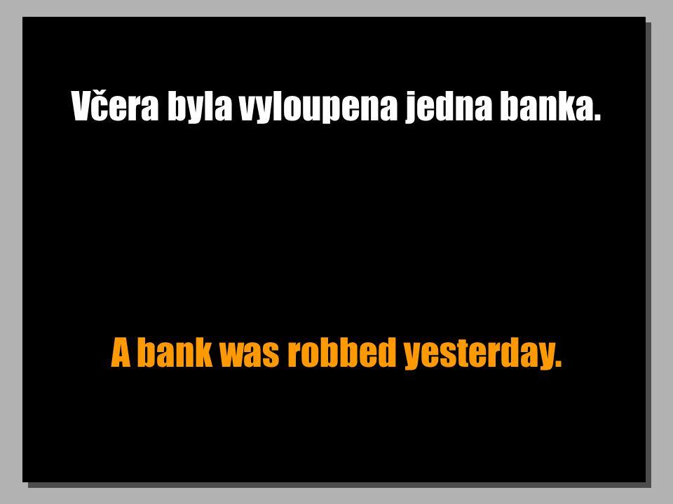 Včera byla vyloupena jedna banka. A bank was robbed yesterday.