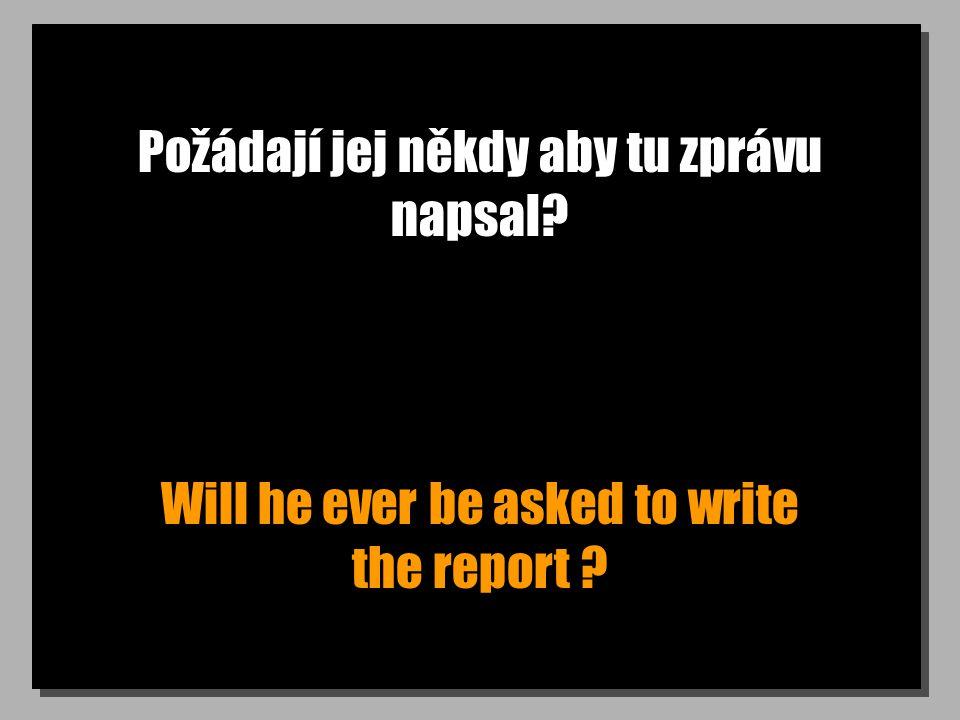 Požádají jej někdy aby tu zprávu napsal? Will he ever be asked to write the report ?