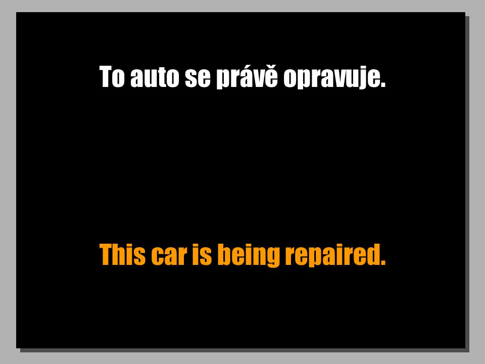To auto se právě opravuje. This car is being repaired.