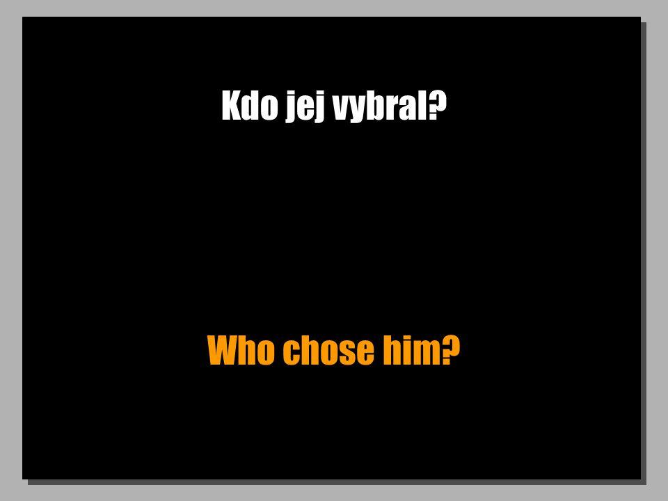 Kdo jej vybral? Who chose him?