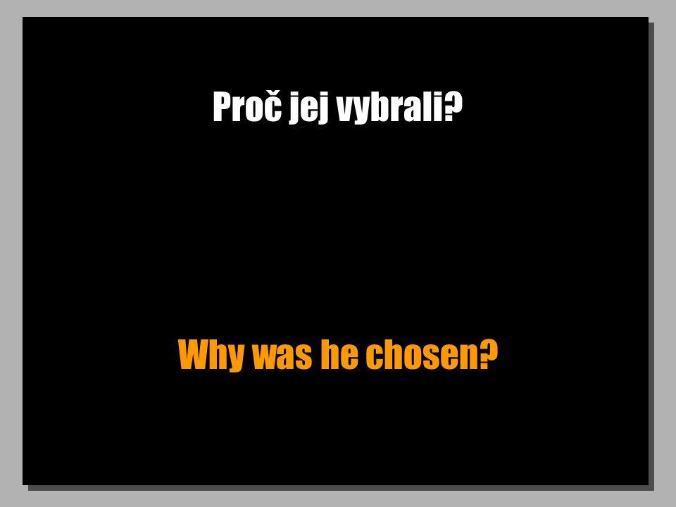 Proč jej vybrali? Why was he chosen?