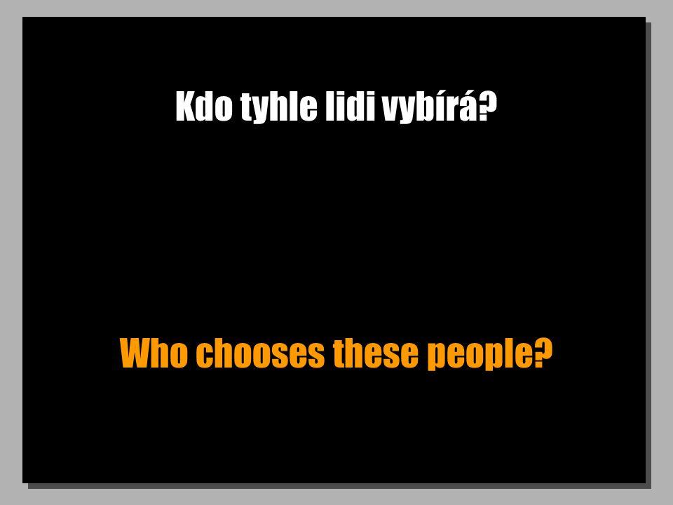 Kdo tyhle lidi vybírá? Who chooses these people?