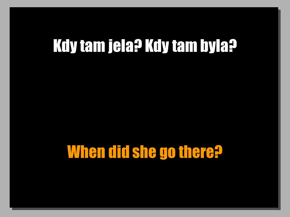 Kdy tam jela? Kdy tam byla? When did she go there?