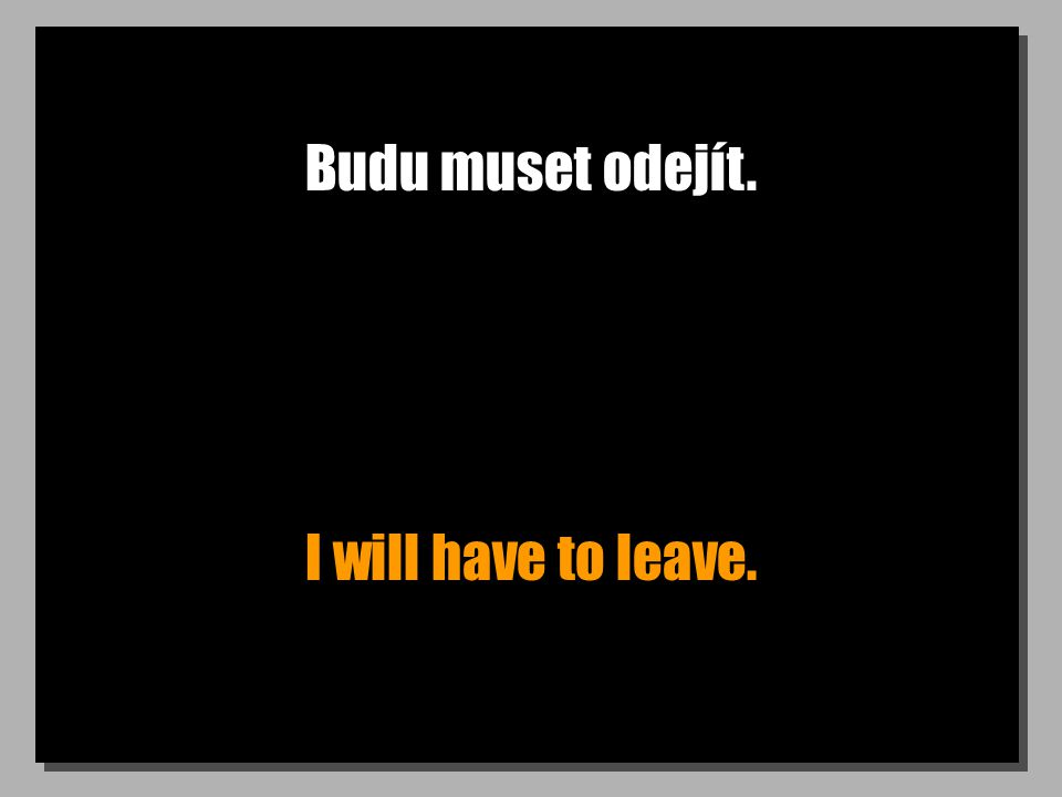 Budu muset odejít. I will have to leave.