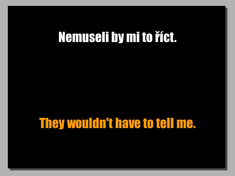 Nemuseli by mi to říct. They wouldn't have to tell me.