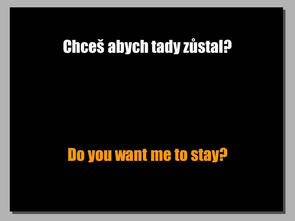 Chceš abych tady zůstal? Do you want me to stay?