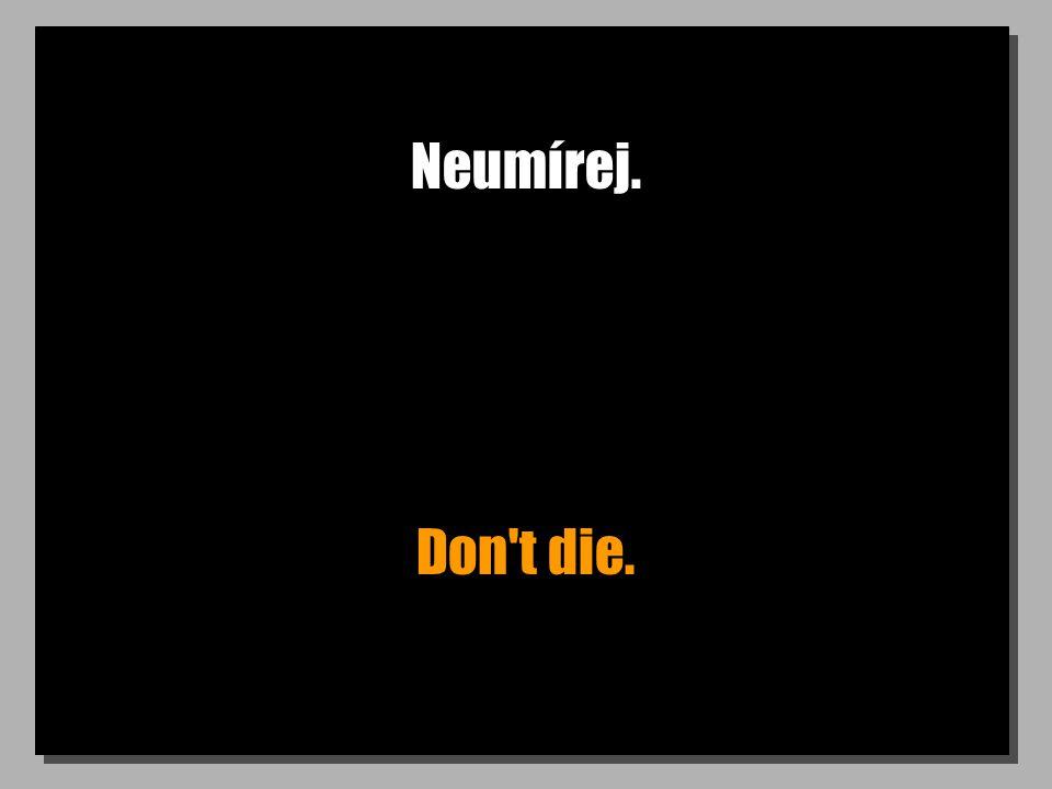 Neumírej. Don't die.