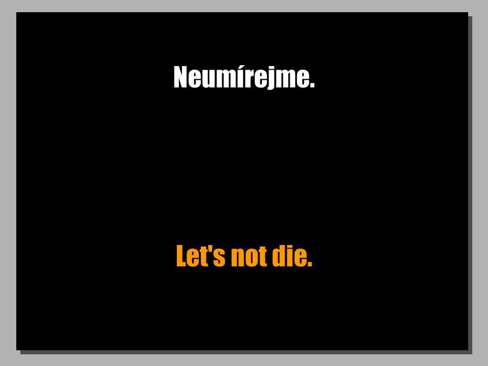 Neumírejme. Let's not die.