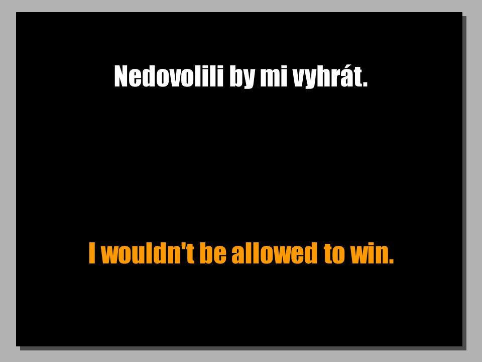 Nedovolili by mi vyhrát. I wouldn t be allowed to win.