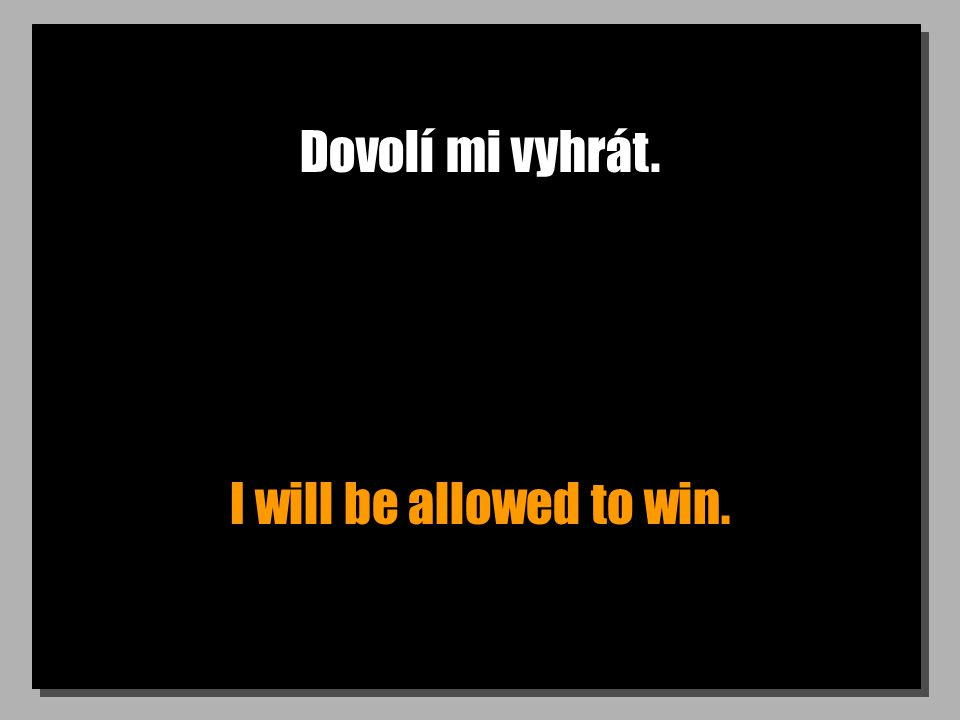 Dovolí mi vyhrát. I will be allowed to win.