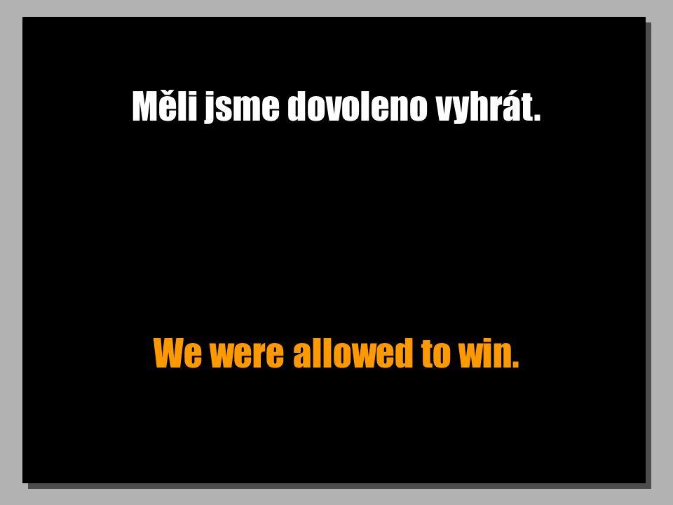 Měli jsme dovoleno vyhrát. We were allowed to win.