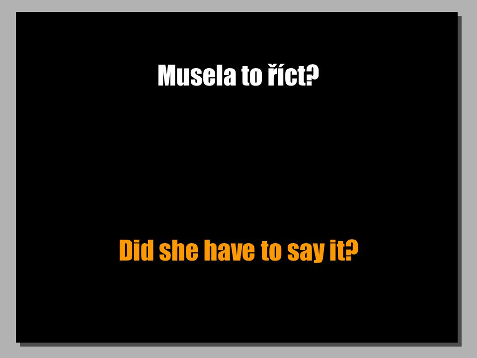 Musela to říct? Did she have to say it?
